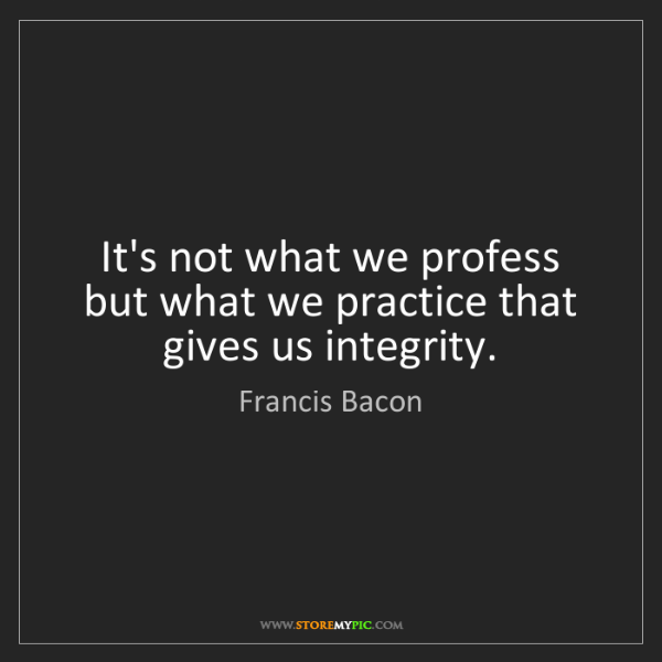 Francis Bacon: It's not what we profess but what we practice that gives...