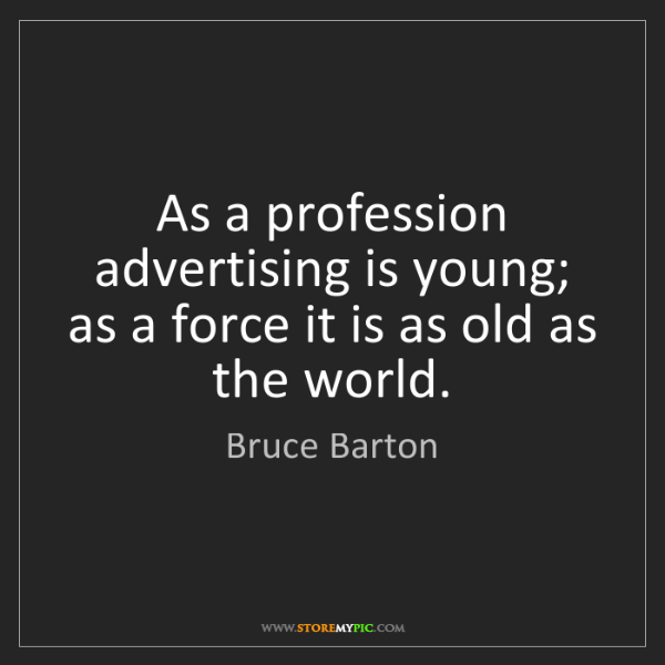 Bruce Barton: As a profession advertising is young; as a force it is...