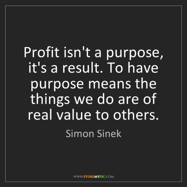 Simon Sinek: Profit isn't a purpose, it's a result. To have purpose...