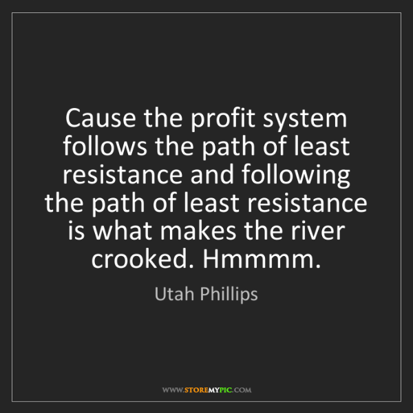 Utah Phillips: Cause the profit system follows the path of least resistance...