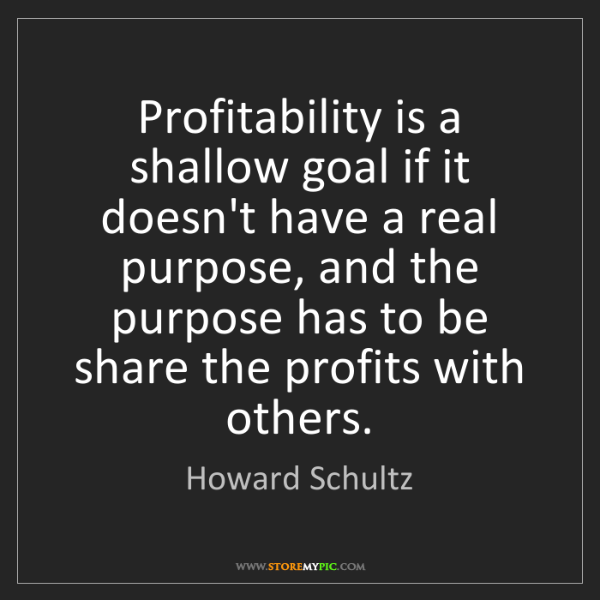 Howard Schultz: Profitability is a shallow goal if it doesn't have a...
