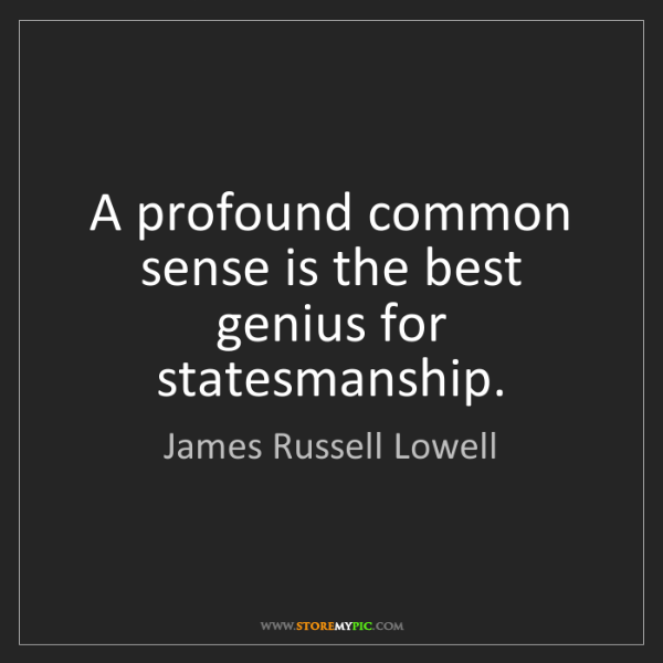 James Russell Lowell: A profound common sense is the best genius for statesmanship.