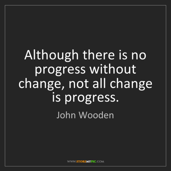 John Wooden: Although there is no progress without change, not all...