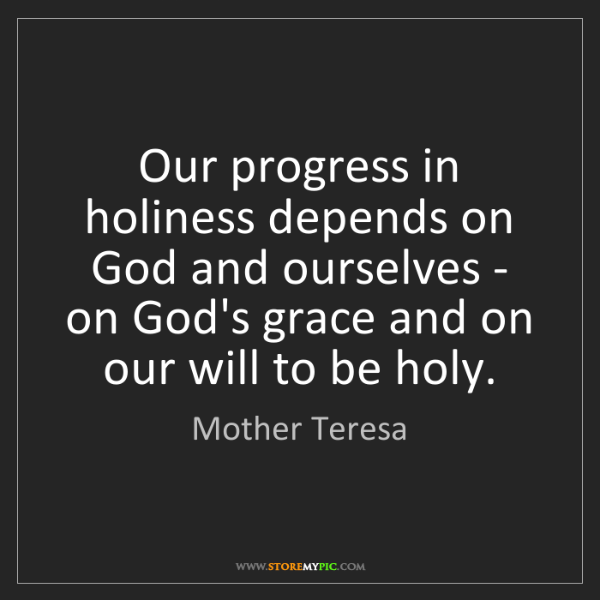 Mother Teresa: Our progress in holiness depends on God and ourselves...