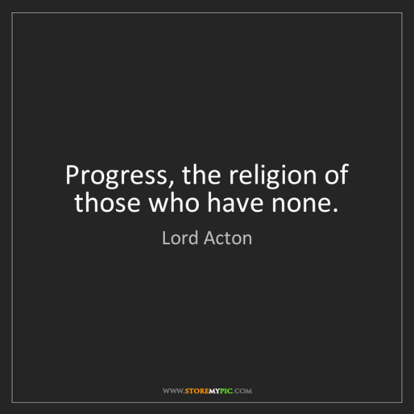 Lord Acton: Progress, the religion of those who have none.