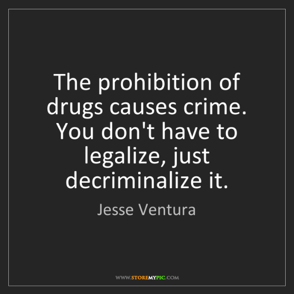 Jesse Ventura: The prohibition of drugs causes crime. You don't have...