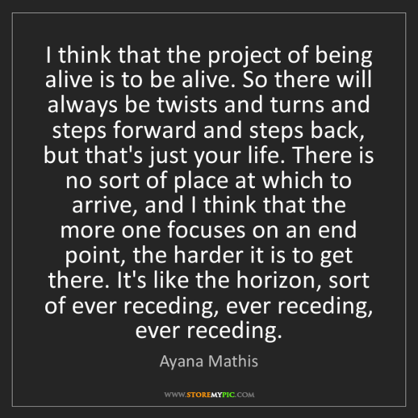 Ayana Mathis: I think that the project of being alive is to be alive....