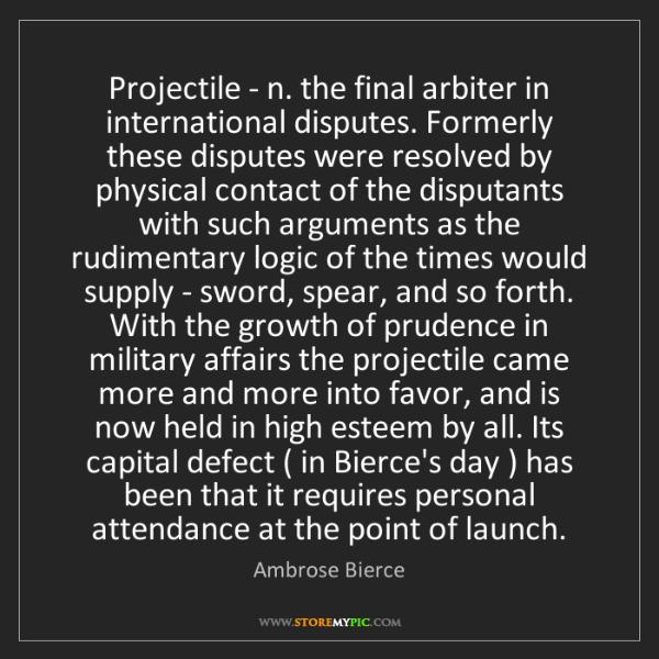 Ambrose Bierce: Projectile - n. the final arbiter in international disputes....
