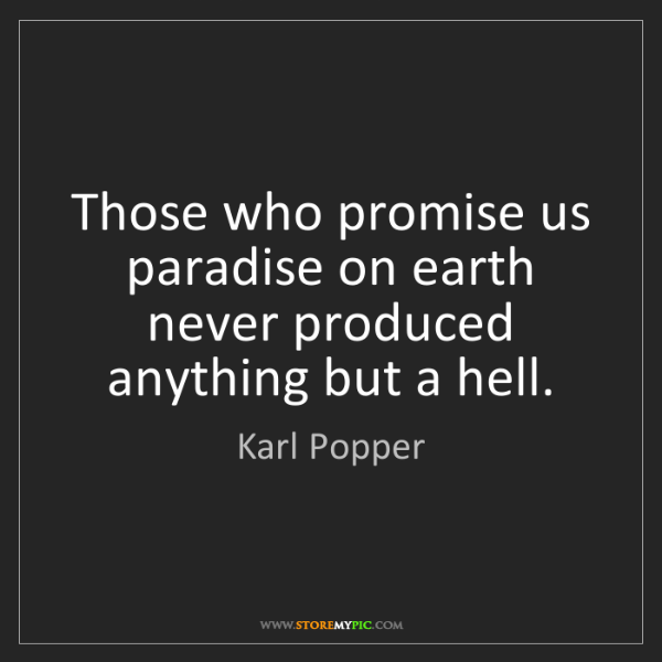 Karl Popper: Those who promise us paradise on earth never produced...