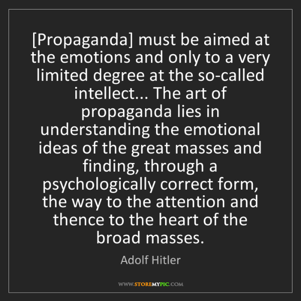 Adolf Hitler: [Propaganda] must be aimed at the emotions and only to...