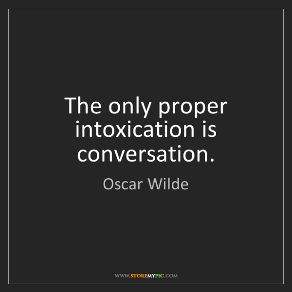 Oscar Wilde: The only proper intoxication is conversation.