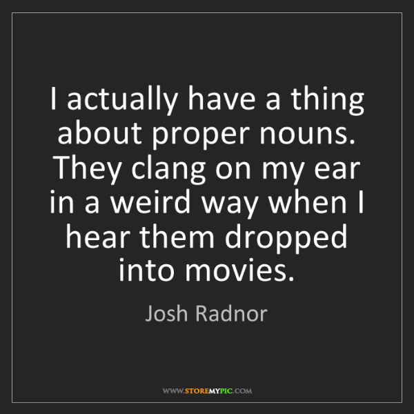 Josh Radnor: I actually have a thing about proper nouns. They clang...