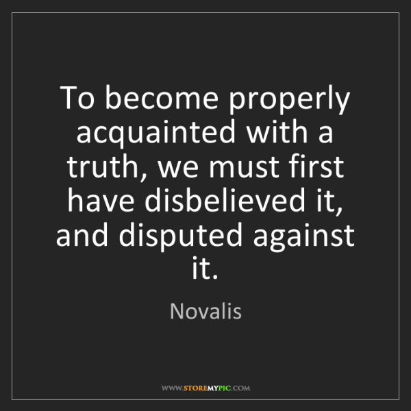 Novalis: To become properly acquainted with a truth, we must first...