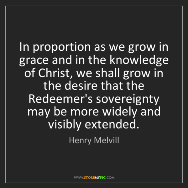 Henry Melvill: In proportion as we grow in grace and in the knowledge...