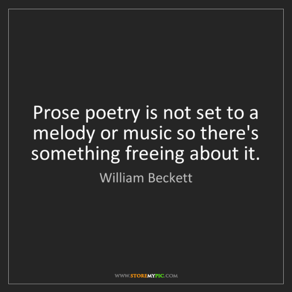 William Beckett: Prose poetry is not set to a melody or music so there's...