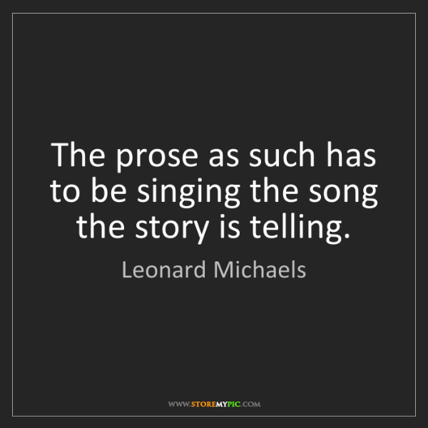 Leonard Michaels: The prose as such has to be singing the song the story...