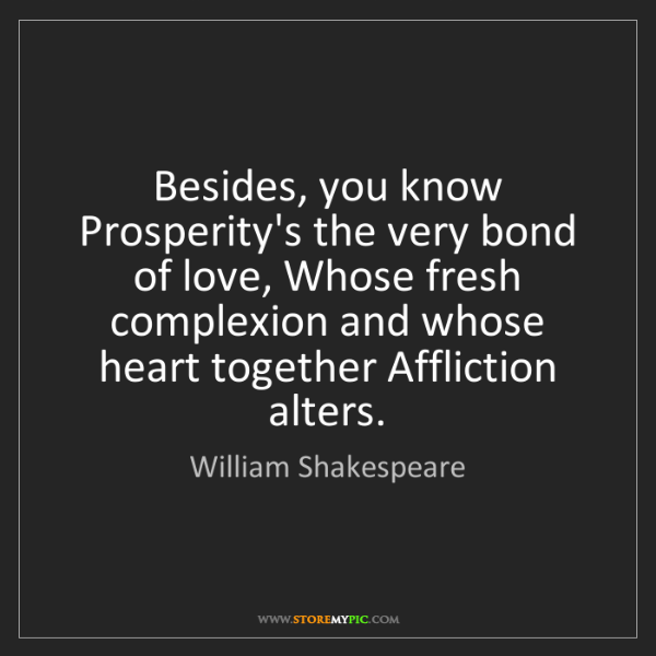 William Shakespeare: Besides, you know Prosperity's the very bond of love,...