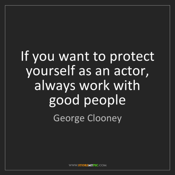 George Clooney: If you want to protect yourself as an actor, always work...