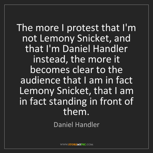 Daniel Handler: The more I protest that I'm not Lemony Snicket, and that...
