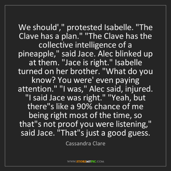 """Cassandra Clare: We should',"""" protested Isabelle. """"The Clave has a plan.""""..."""