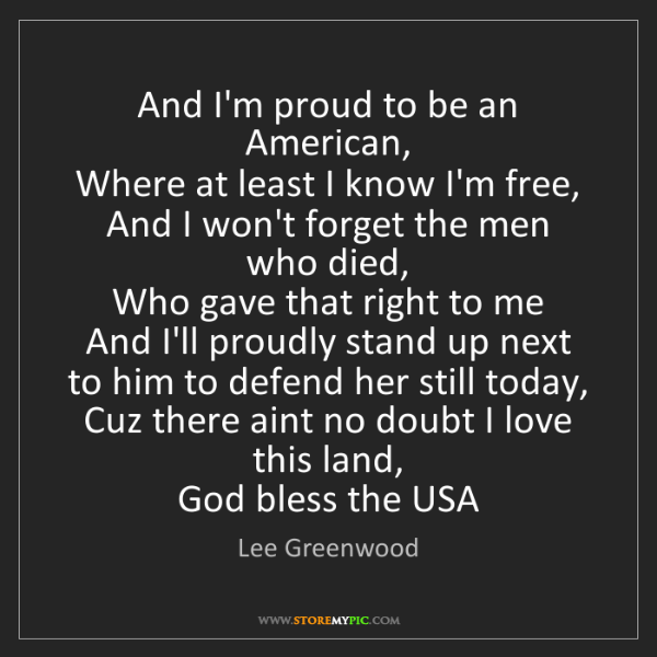 Lee Greenwood: And I'm proud to be an American,  Where at least I know...