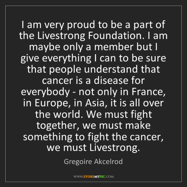 Gregoire Akcelrod: I am very proud to be a part of the Livestrong Foundation....