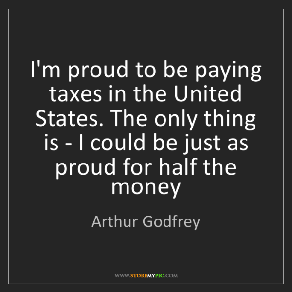 Arthur Godfrey: I'm proud to be paying taxes in the United States. The...