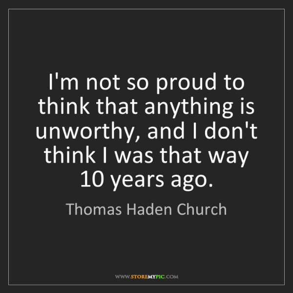 Thomas Haden Church: I'm not so proud to think that anything is unworthy,...
