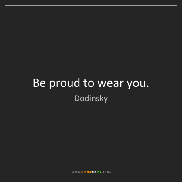 Dodinsky: Be proud to wear you.