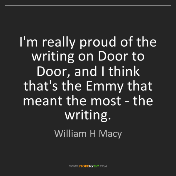 William H Macy: I'm really proud of the writing on Door to Door, and...
