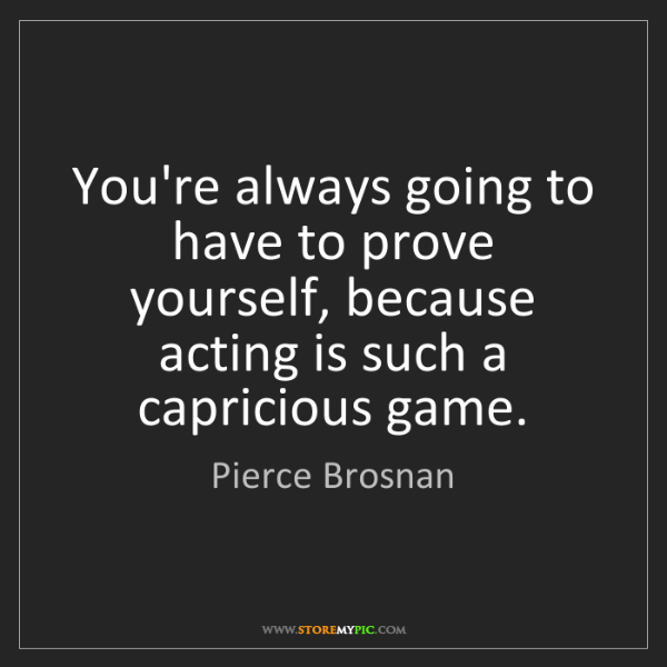 Pierce Brosnan: You're always going to have to prove yourself, because...
