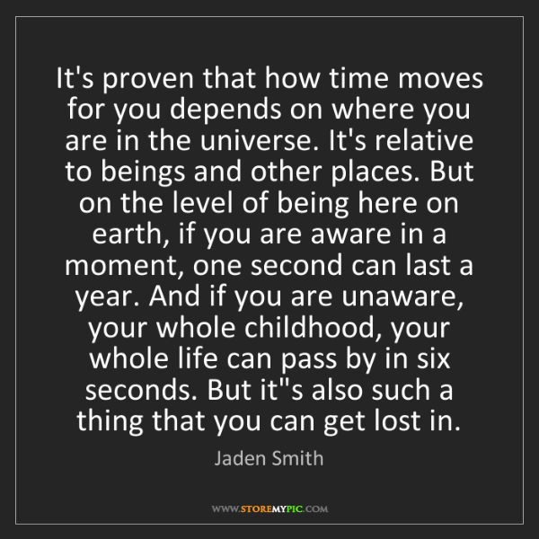 Jaden Smith: It's proven that how time moves for you depends on where...