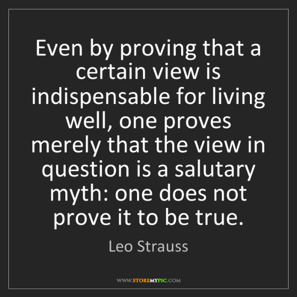 Leo Strauss: Even by proving that a certain view is indispensable...