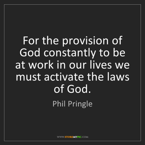 Phil Pringle: For the provision of God constantly to be at work in...
