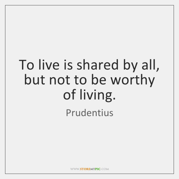 To live is shared by all, but not to be worthy of ...
