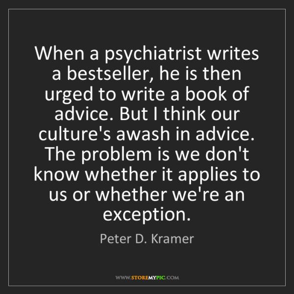 Peter D. Kramer: When a psychiatrist writes a bestseller, he is then urged...