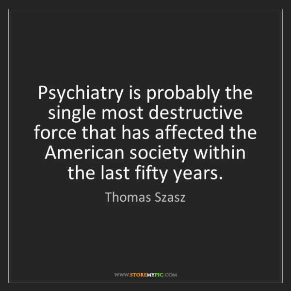 Thomas Szasz: Psychiatry is probably the single most destructive force...