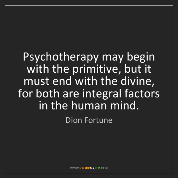 Dion Fortune: Psychotherapy may begin with the primitive, but it must...