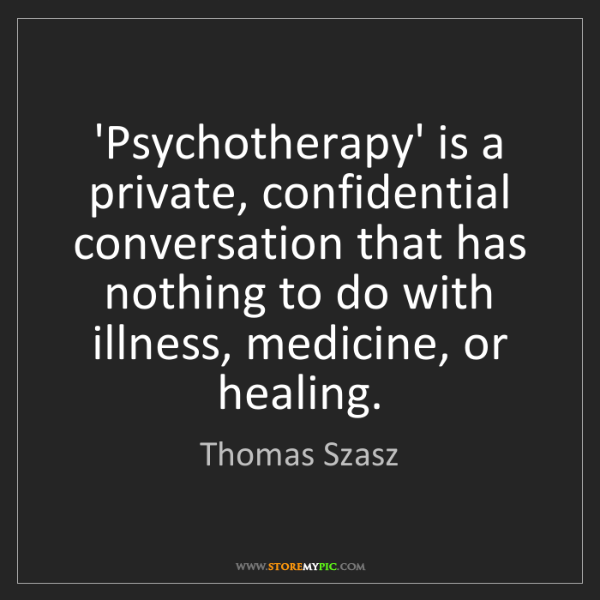 Thomas Szasz: 'Psychotherapy' is a private, confidential conversation...