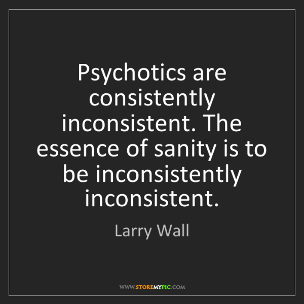 Larry Wall: Psychotics are consistently inconsistent. The essence...