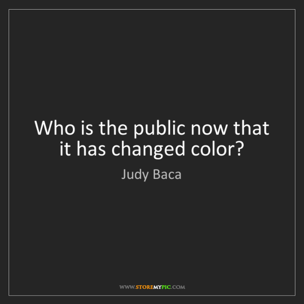 Judy Baca: Who is the public now that it has changed color?