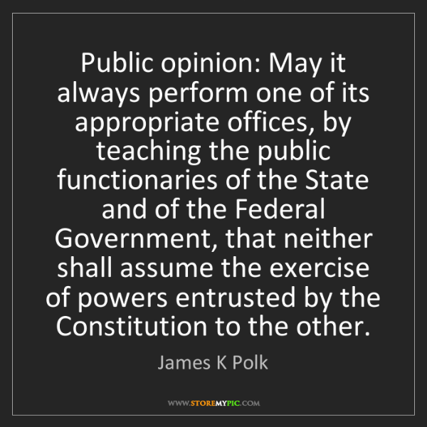 James K Polk: Public opinion: May it always perform one of its appropriate...