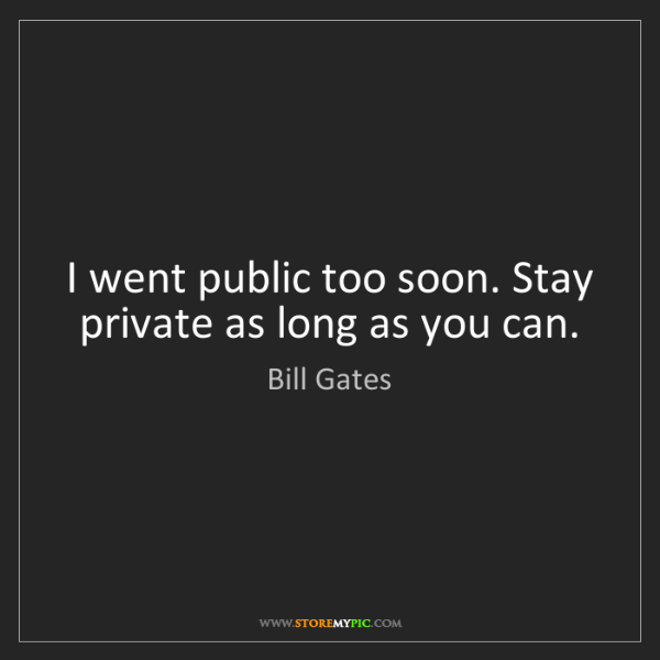 Bill Gates: I went public too soon. Stay private as long as you can.