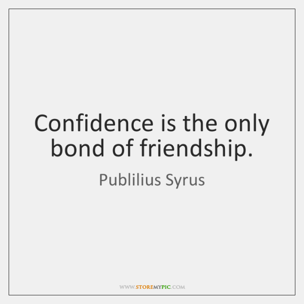 Confidence is the only bond of friendship.