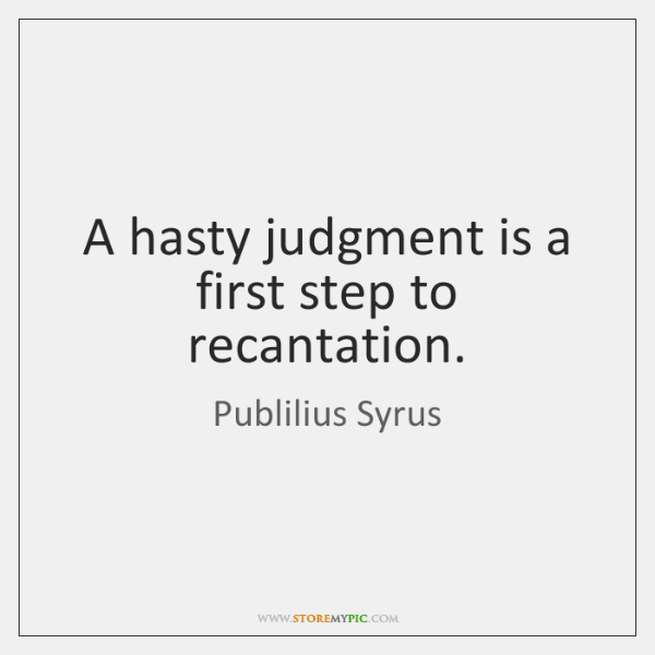 A hasty judgment is a first step to recantation.