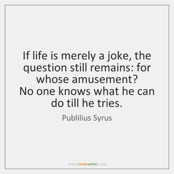 If life is merely a joke, the question still remains: for whose ...