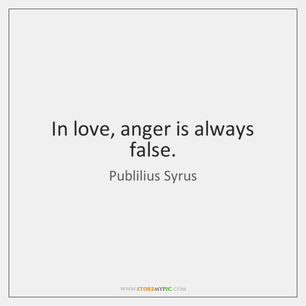 In love, anger is always false.