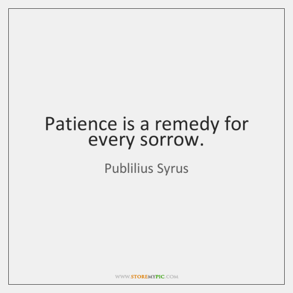 Patience is a remedy for every sorrow.