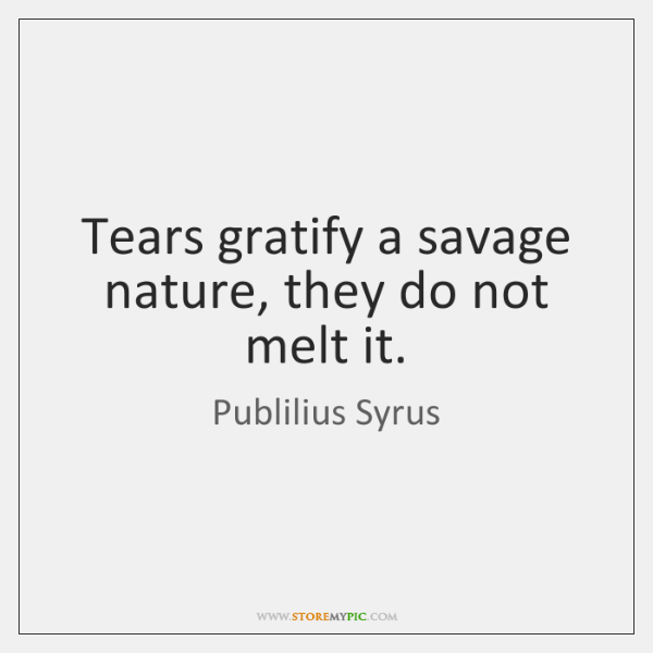 Tears gratify a savage nature, they do not melt it.