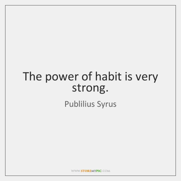 The power of habit is very strong.